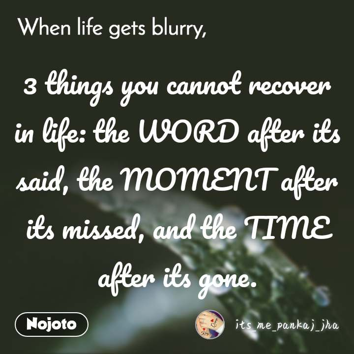 When life gets blurry 3 things you cannot recover in life: the WORD after its said, the MOMENT after its missed, and the TIME after its gone.