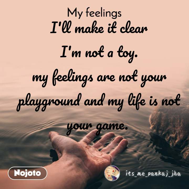 My feelings I'll make it clear I'm not a toy. my feelings are not your playground and my life is not your game.