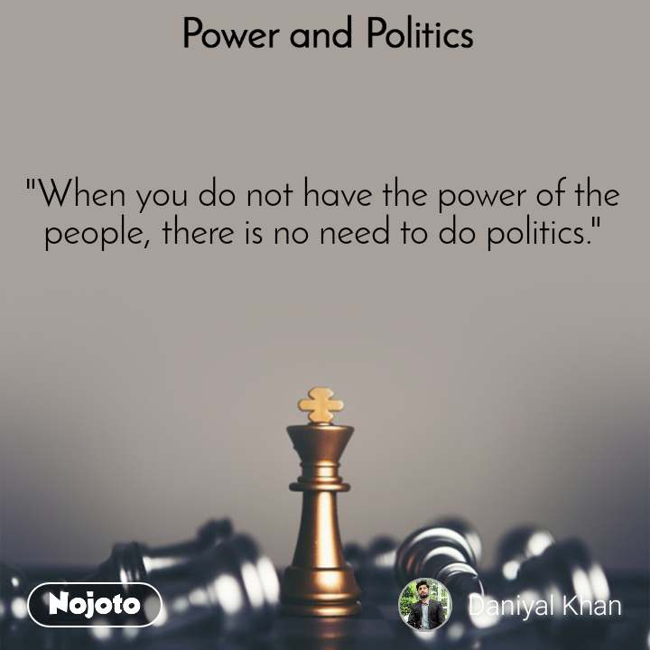 """Power and Politics  """"When you do not have the power of the people, there is no need to do politics."""""""