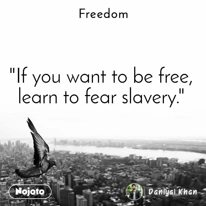 "Freedom  ""If you want to be free, learn to fear slavery."""