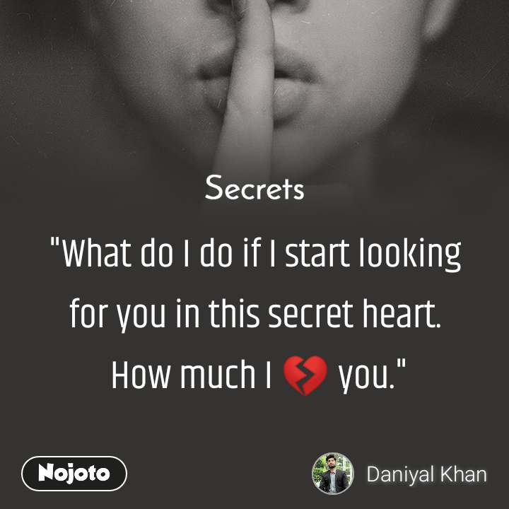 "Secrets  ""What do I do if I start looking  for you in this secret heart.  How much I 💔 you."""