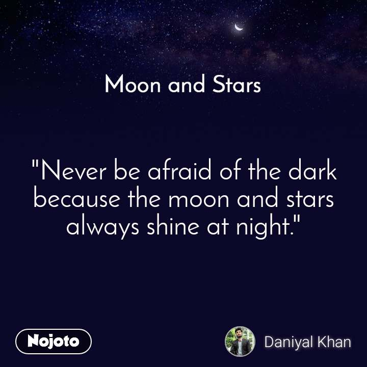 "Moon and Stars   ""Never be afraid of the dark because the moon and stars always shine at night."""
