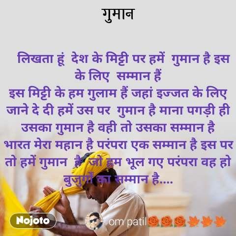 गुमान    लिखता हूं  देश के मिट्टी पर हमें  गुमान है इस  के लिए  सम्मान हैं इस मिट्टी के हम गुलाम हैं जहां इज्जत के लिए जाने दे दी हमें उस पर  गुमान है माना पगड़ी ही उसका गुमान है वही तो उसका सम्मान है भारत मेरा महान है परंपरा एक सम्मान है इस पर तो हमें गुमान  है  जो हम भूल गए परंपरा वह हो बुजुर्गों का सम्मान है....