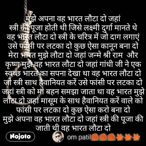 मुझे अपना वह भारत लौटा दो जहां स्त्री की पूजा होती थी जिसे लक्ष्मी दुर्गा मानते थे वह भारत लौटा दो स्त्री के चरित्र में जो दाग लगाएं उसे फांसी पर लटका दो कुछ ऐसा कानून बना दो मेरा भारत मुझे लौटा दो जहां जन्मे श्री राम  और कृष्ण मुझे वह भारत लौटा दो जहां गांधी जी ने एक स्वच्छ भारत का सपना देखा था वह भारत लौटा दो जो स्त्री साथ हैवानियत करें उसे फांसी पर लटका दो जहां स्त्री को मां बहन समझा जाता था वह भारत मुझे लौटा दो जहां मासूम के साथ हैवानियत करें वाले को फांसी पर लटका दो कुछ ऐसा करो बना दो मुझे अपना वह भारत लौटा दो जहां स्त्री की पूजा की जाती थी वह भारत लौटा दो