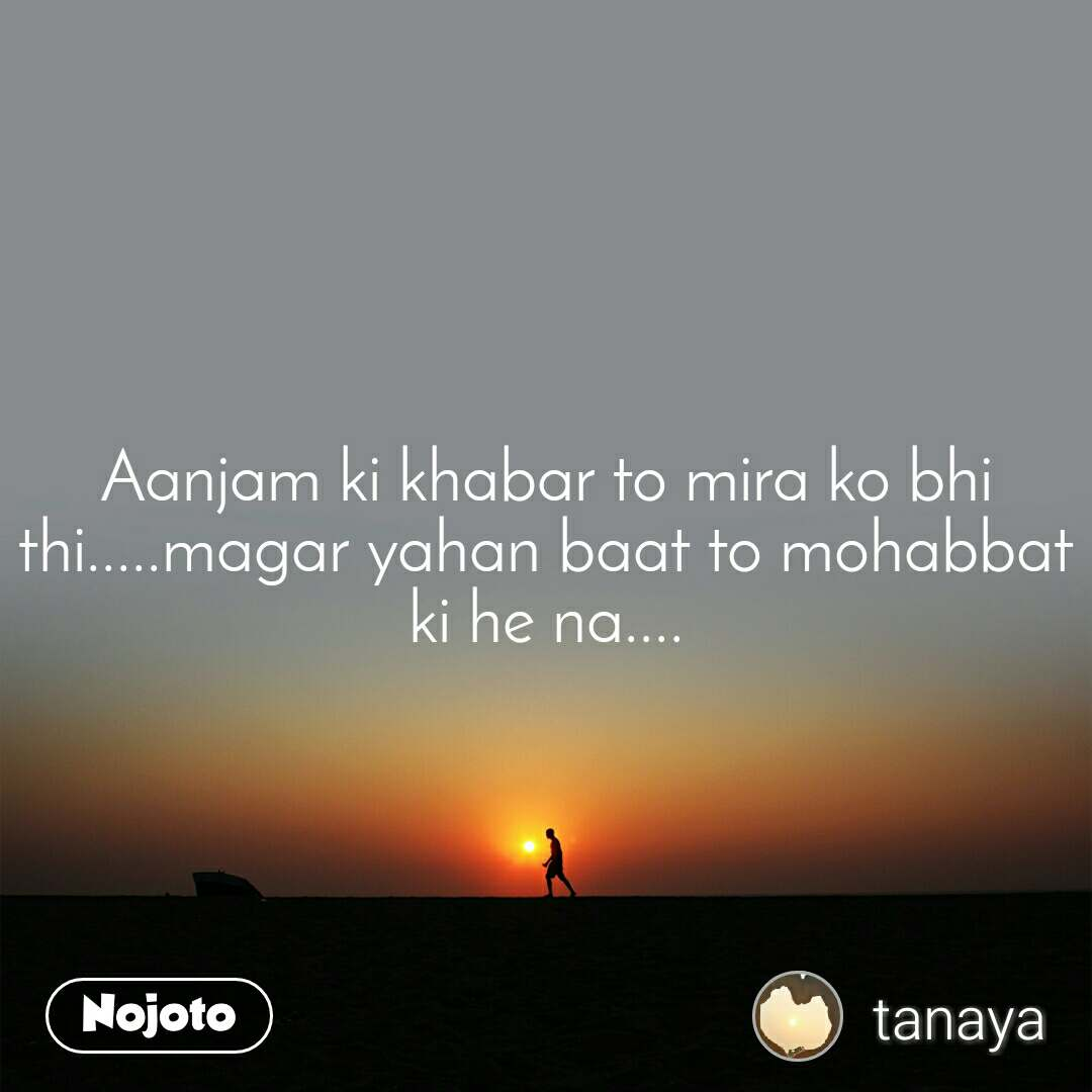 Aanjam ki khabar to mira ko bhi thi.....magar yahan baat to mohabbat ki he na....
