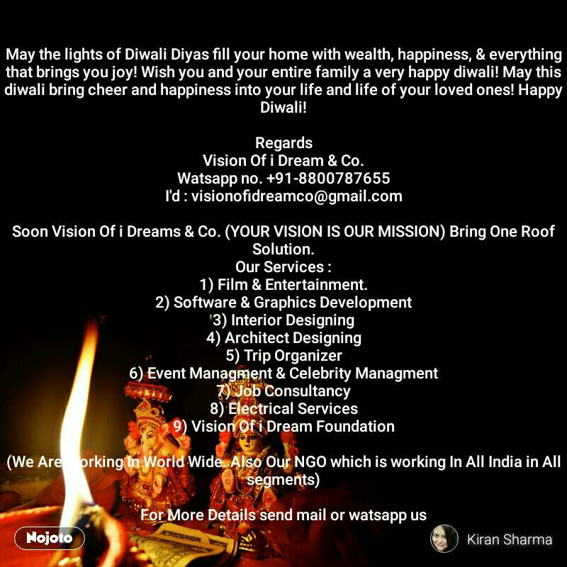 May the lights of Diwali Diyas fill your home with wealth, happiness, & everything that brings you joy! Wish you and your entire family a very happy diwali! May this diwali bring cheer and happiness into your life and life of your loved ones! Happy Diwali!  Regards Vision Of i Dream & Co. Watsapp no. +91-8800787655 I'd : visionofidreamco@gmail.com  Soon Vision Of i Dreams & Co. (YOUR VISION IS OUR MISSION) Bring One Roof Solution. Our Services : 1) Film & Entertainment. 2) Software & Graphics Development 3) Interior Designing 4) Architect Designing 5) Trip Organizer 6) Event Managment & Celebrity Managment 7) Job Consultancy 8) Electrical Services 9) Vision Of i Dream Foundation  (We Are Working In World Wide. Also Our NGO which is working In All India in All segments)  For More Details send mail or watsapp us