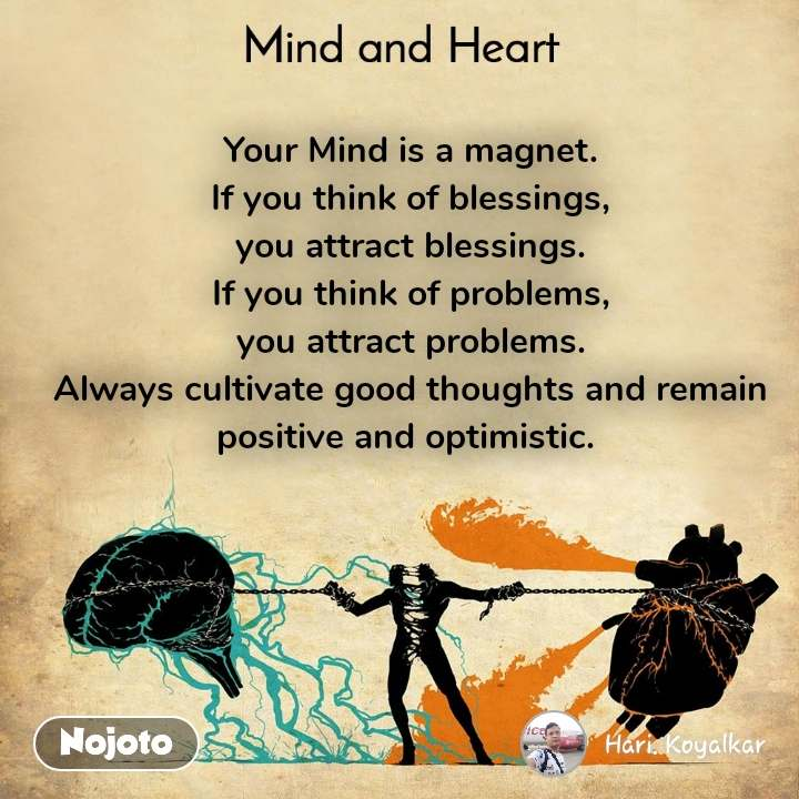Mind and Heart  Your Mind is a magnet. If you think of blessings, you attract blessings. If you think of problems, you attract problems. Always cultivate good thoughts and remain positive and optimistic.