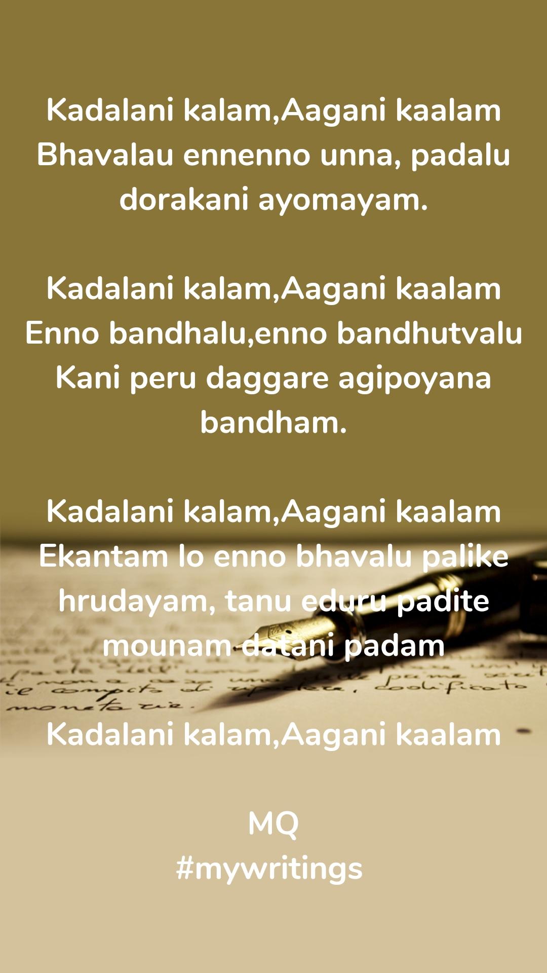 Kadalani kalam,Aagani kaalam Bhavalau ennenno unna, padalu dorakani ayomayam.  Kadalani kalam,Aagani kaalam Enno bandhalu,enno bandhutvalu Kani peru daggare agipoyana bandham.  Kadalani kalam,Aagani kaalam Ekantam lo enno bhavalu palike hrudayam, tanu eduru padite mounam datani padam  Kadalani kalam,Aagani kaalam  MQ #mywritings