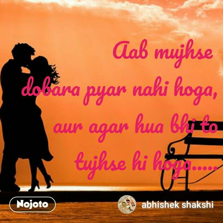 Aab mujhse   dobara pyar nahi hoga, aur agar hua bhi to tujhse hi hoga.....