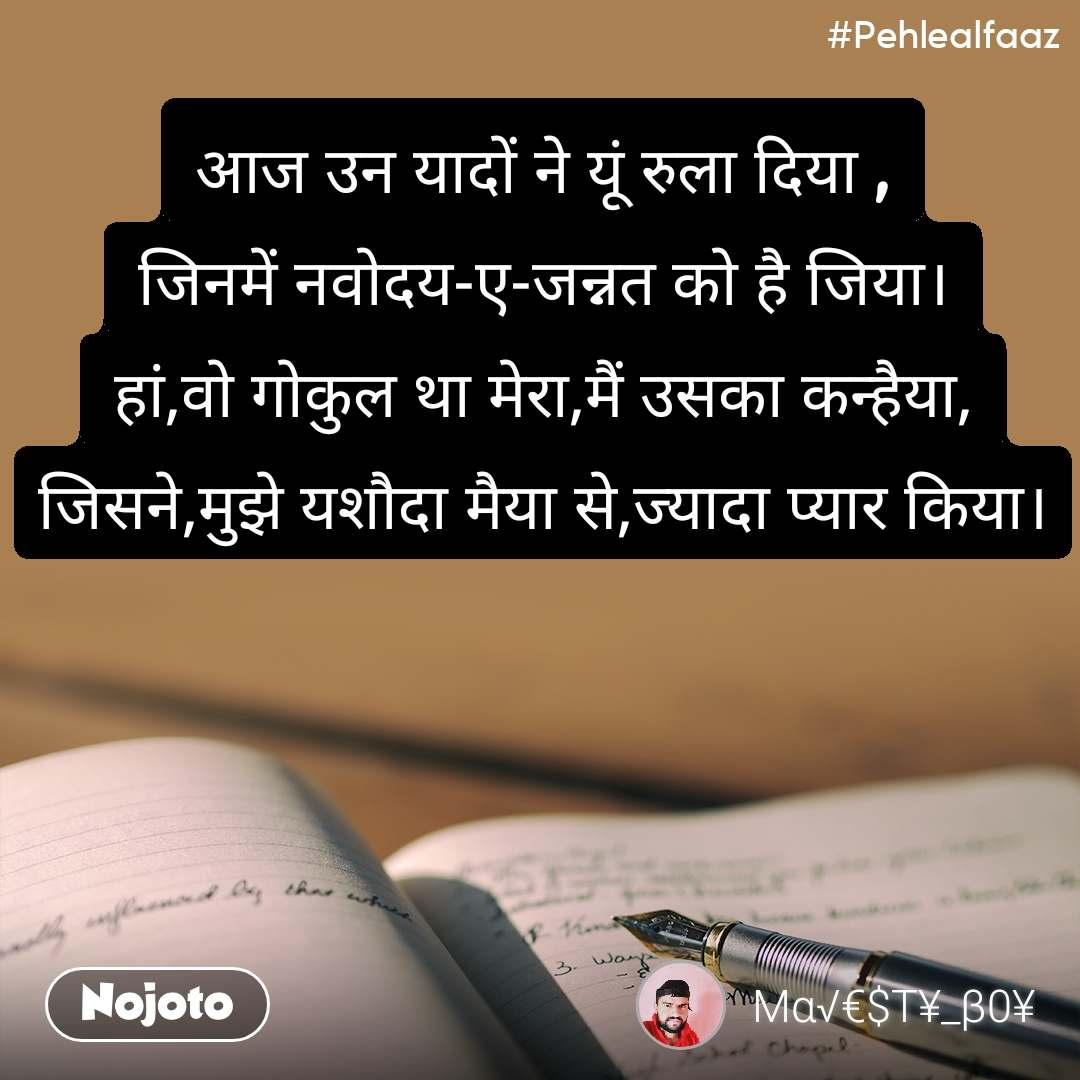 #Pehlealfaaz आज उन यादों ने यूं रुला दिया , जिनमें नवोदय-ए-जन्नत को है जिया। हां,वो गोकुल था मेरा,मैं उसका कन्हैया, जिसने,मुझे यशौदा मैया से,ज्यादा प्यार किया।