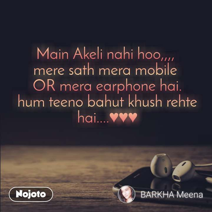 Main Akeli nahi hoo,,,,  mere sath mera mobile  OR mera earphone hai. hum teeno bahut khush rehte hai....♥♥♥