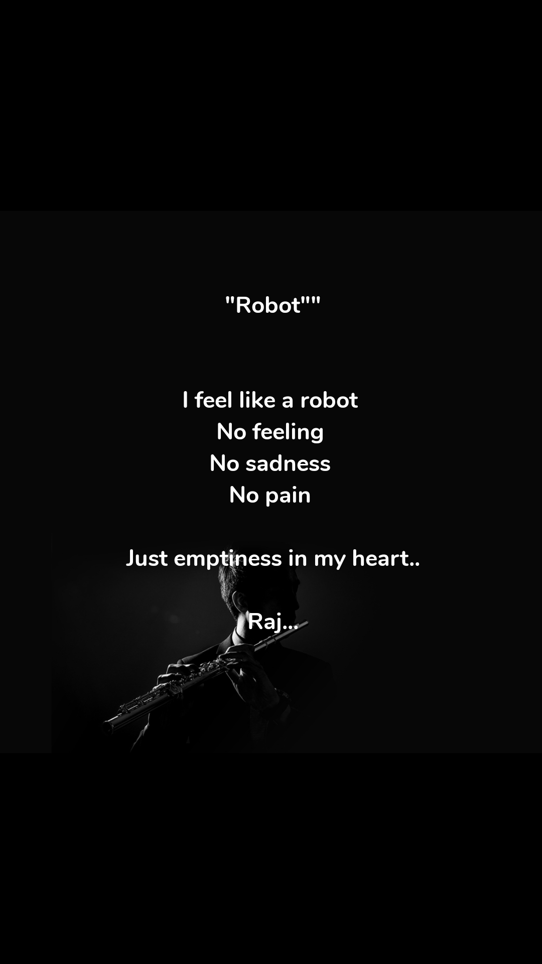 """Robot""""   I feel like a robot  No feeling  No sadness  No pain   Just emptiness in my heart..  Raj..."