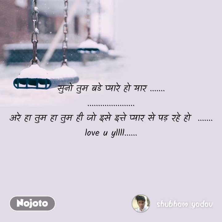 ZIndagi quotes in hindi सुनो तुम बडे प्यारे हो यार ....... ...................... अरे हा तुम हा तुम ही जो इसे इत्ते प्यार से पड़ रहे हो  ....... love u yllll...... #NojotoQuote