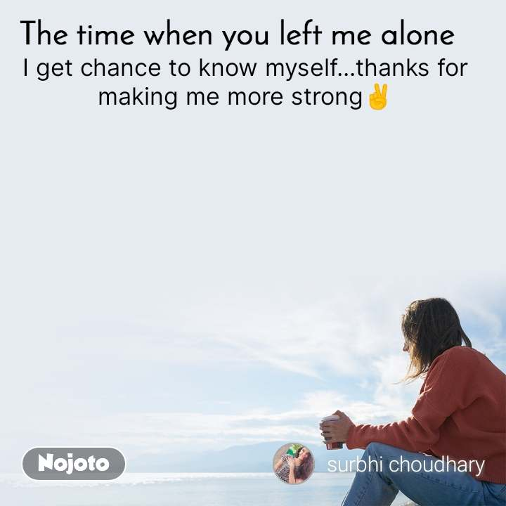 The time when you left me alone I get chance to know myself...thanks for making me more strong✌️