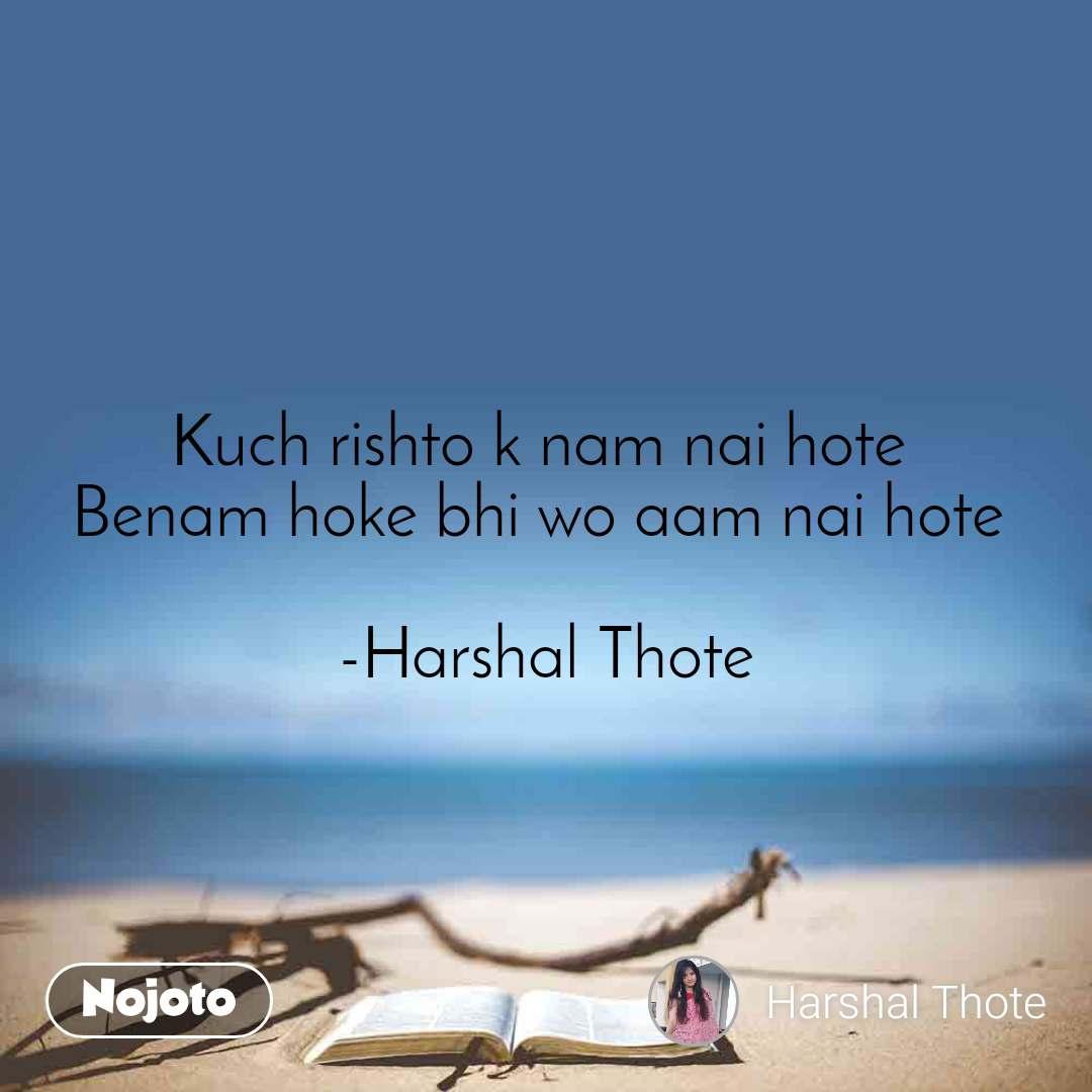 Kuch rishto k nam nai hote  Benam hoke bhi wo aam nai hote   -Harshal Thote