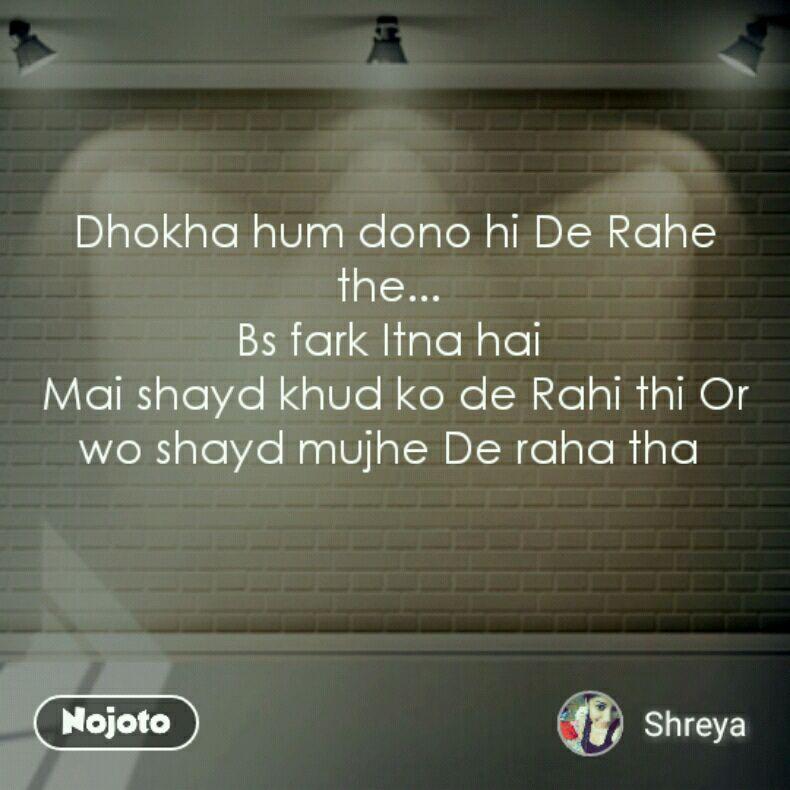 Dhokha hum dono hi De Rahe the...  Bs fark Itna hai  Mai shayd khud ko de Rahi thi Or wo shayd mujhe De raha tha