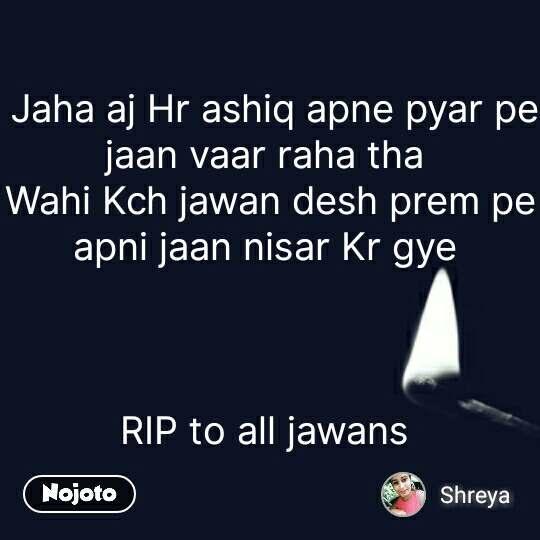 Jaha aj Hr ashiq apne pyar pe jaan vaar raha tha  Wahi Kch jawan desh prem pe apni jaan nisar Kr gye     RIP to all jawans  #NojotoQuote