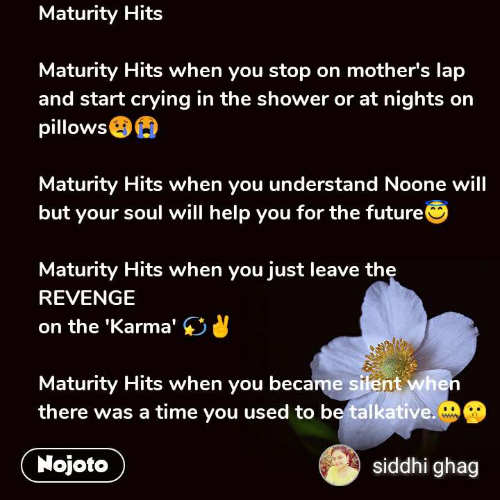 Maturity Hits  Maturity Hits when you stop on mother's lap and start crying in the shower or at nights on pillows😢😭  Maturity Hits when you understand Noone will  but your soul will help you for the future😇  Maturity Hits when you just leave the REVENGE on the 'Karma' 💫✌️  Maturity Hits when you became silent when there was a time you used to be talkative.🤐🤫