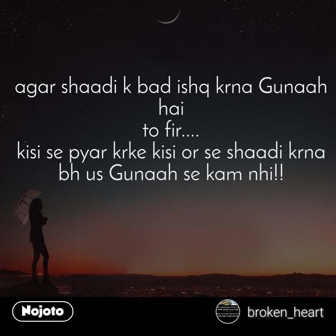 agar shaadi k bad ishq krna Gunaah hai to fir.... kisi se pyar krke kisi or se shaadi krna bh us Gunaah se kam nhi!!