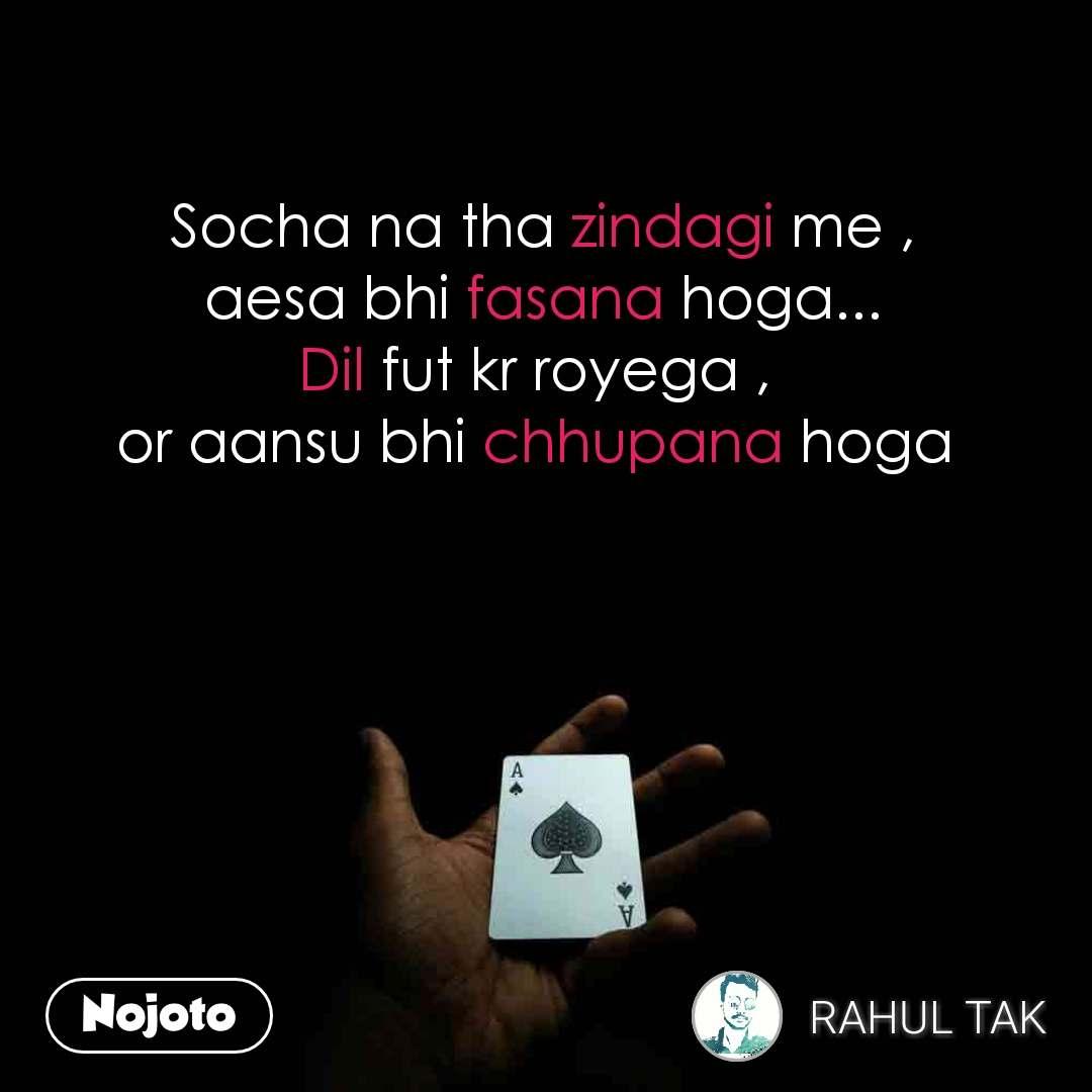 Socha na tha zindagi me , aesa bhi fasana hoga... Dil fut kr royega ,  or aansu bhi chhupana hoga