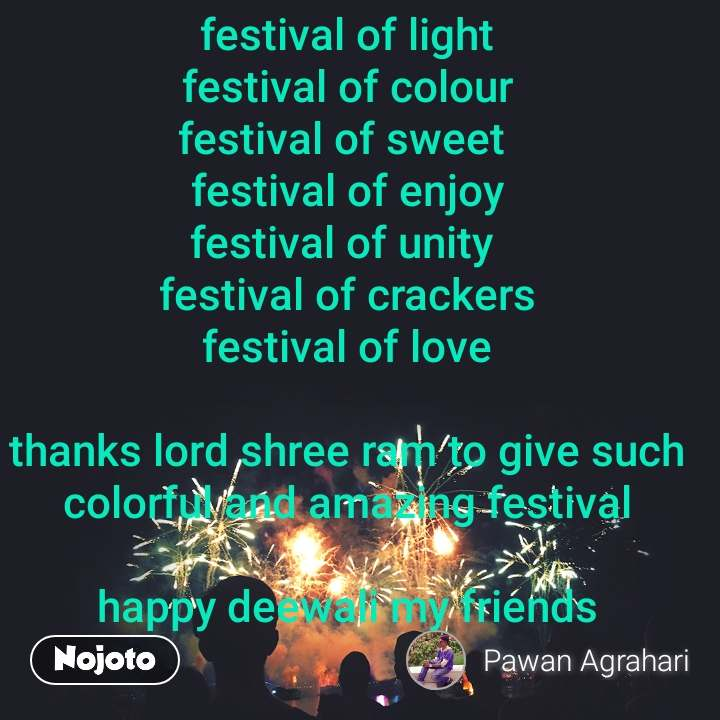 festival of light festival of colour festival of sweet  festival of enjoy festival of unity  festival of crackers festival of love  thanks lord shree ram to give such colorful and amazing festival  happy deewali my friends