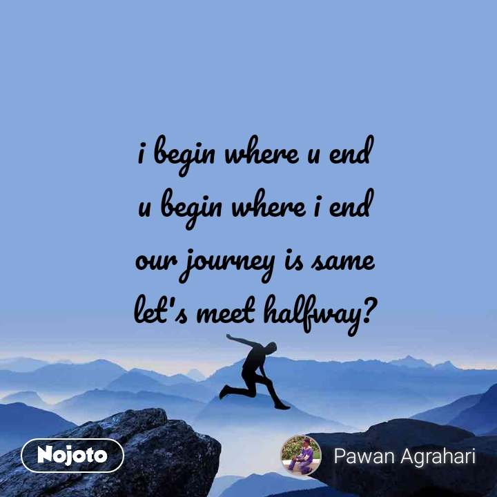 i begin where u end u begin where i end our journey is same let's meet halfway?