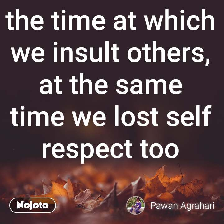 the time at which we insult others, at the same time we lost self respect too