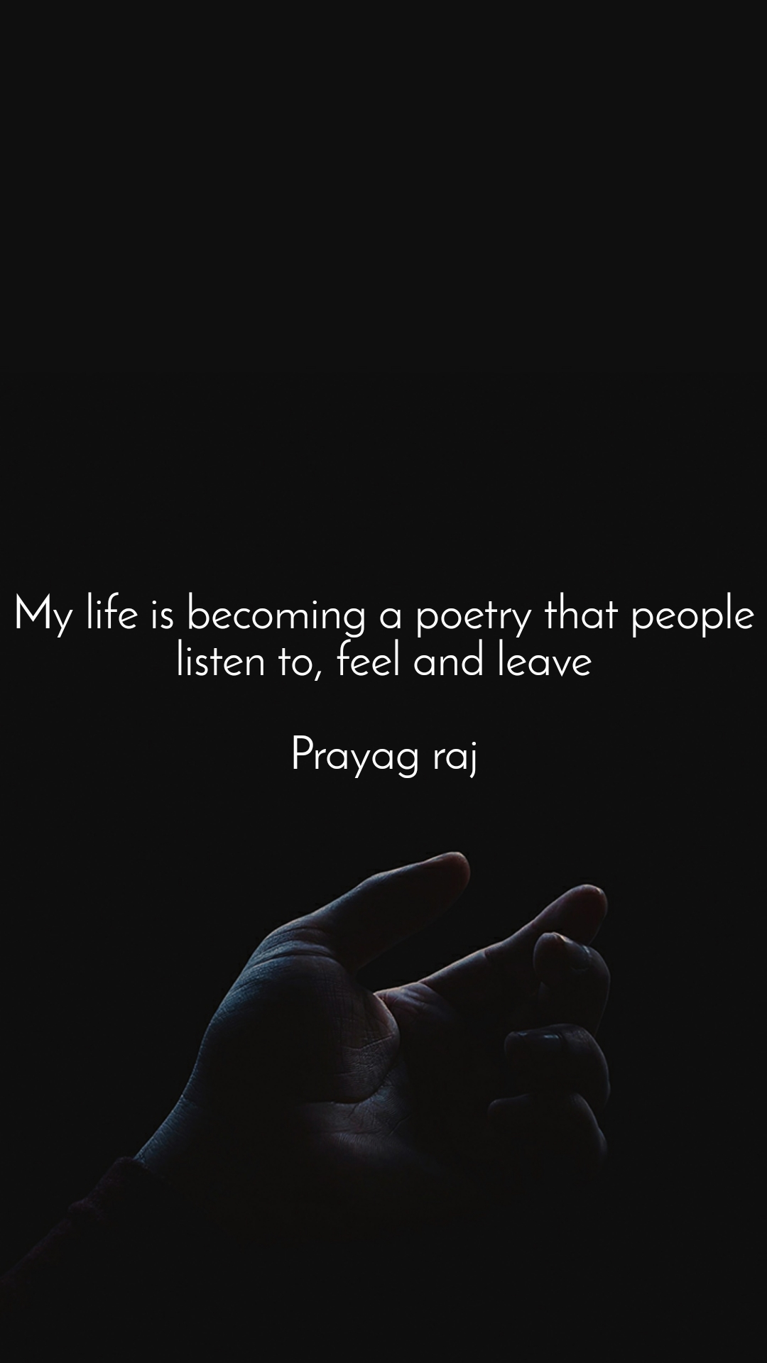 My life is becoming a poetry that people listen to, feel and leave  Prayag raj