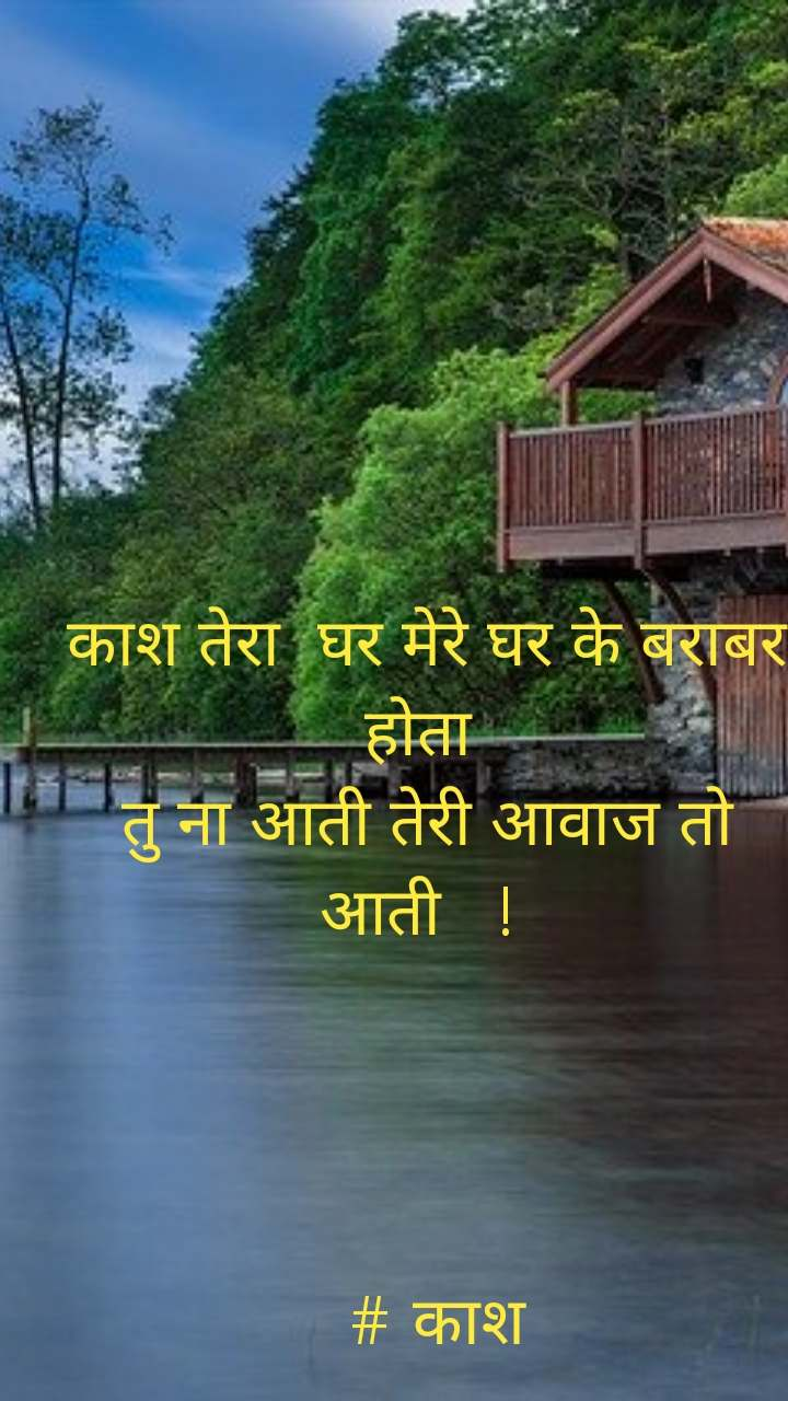 काश तेरा  घर मेरे घर के बराबर होता  तु ना आती तेरी आवाज तो आती   !       # काश