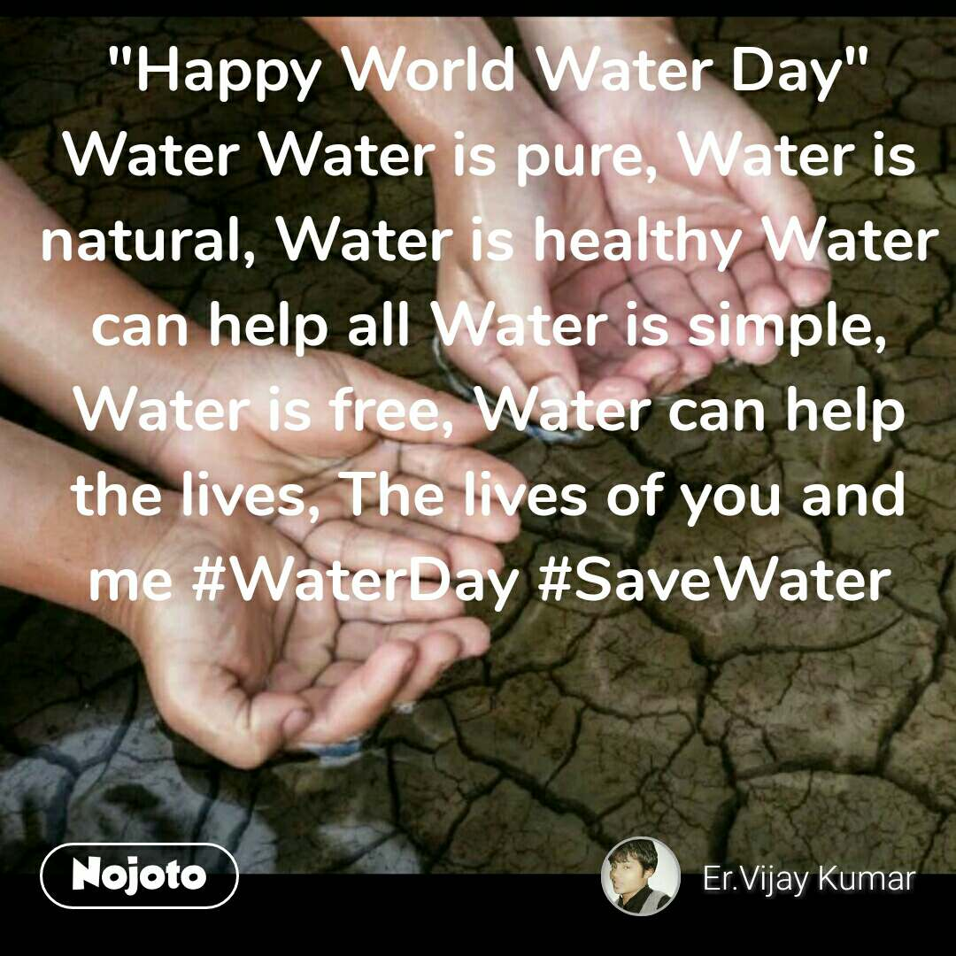 """Happy World Water Day"" Water Water is pure, Water is natural, Water is healthy Water can help all Water is simple, Water is free, Water can help the lives, The lives of you and me #WaterDay #SaveWater"