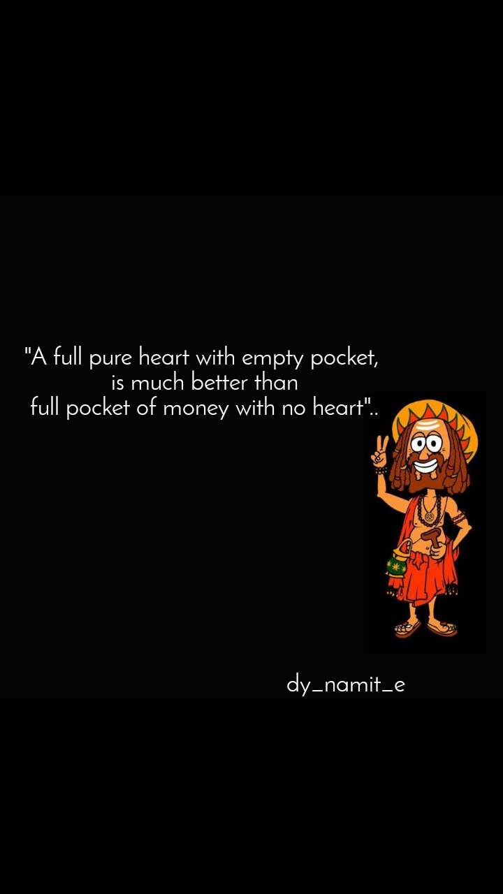 """A full pure heart with empty pocket,  is much better than  full pocket of money with no heart""..                                                          dy_namit_e"