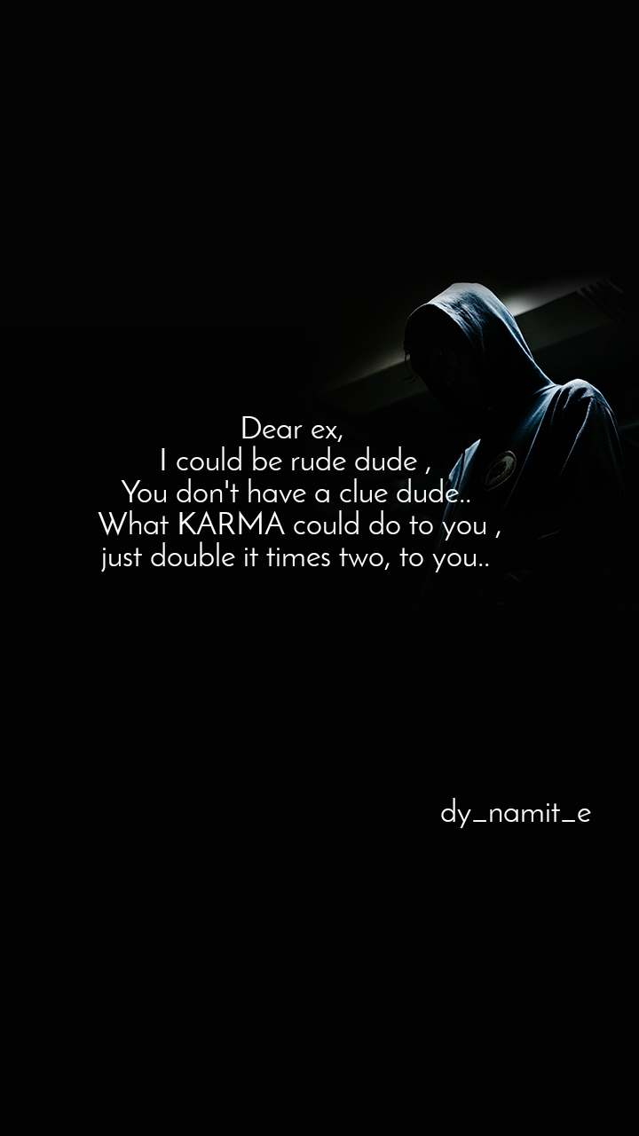 Dear ex,  I could be rude dude , You don't have a clue dude..  What KARMA could do to you , just double it times two, to you..                                                               dy_namit_e