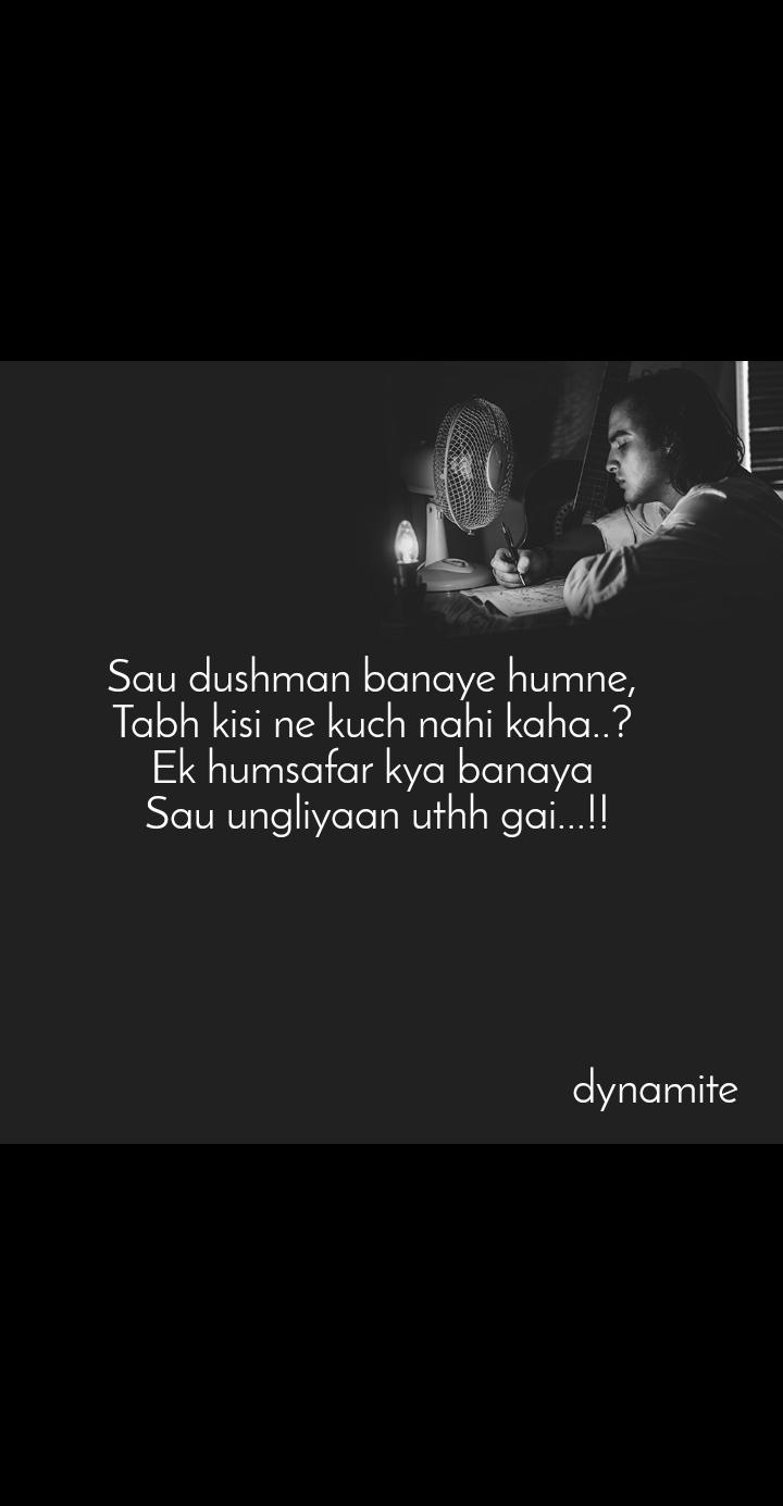 Sau dushman banaye humne,  Tabh kisi ne kuch nahi kaha..?  Ek humsafar kya banaya  Sau ungliyaan uthh gai...!!                                                         dynamite
