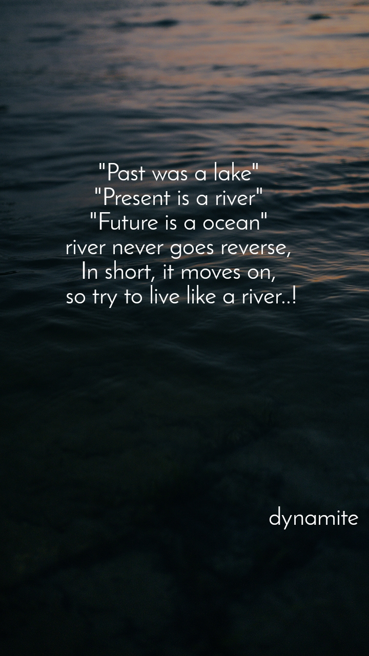 """""""Past was a lake""""  """"Present is a river""""  """"Future is a ocean""""  river never goes reverse,  In short, it moves on,  so try to live like a river..!                                                    dynamite"""