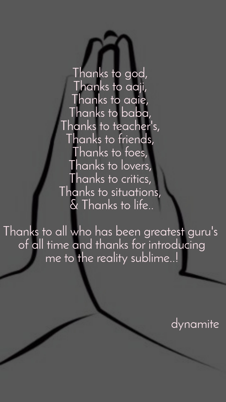 Thanks to god,  Thanks to aaji,  Thanks to aaie,  Thanks to baba,  Thanks to teacher's,  Thanks to friends,  Thanks to foes,  Thanks to lovers,  Thanks to critics,  Thanks to situations,  & Thanks to life..  Thanks to all who has been greatest guru's  of all time and thanks for introducing me to the reality sublime..!                                                          dynamite
