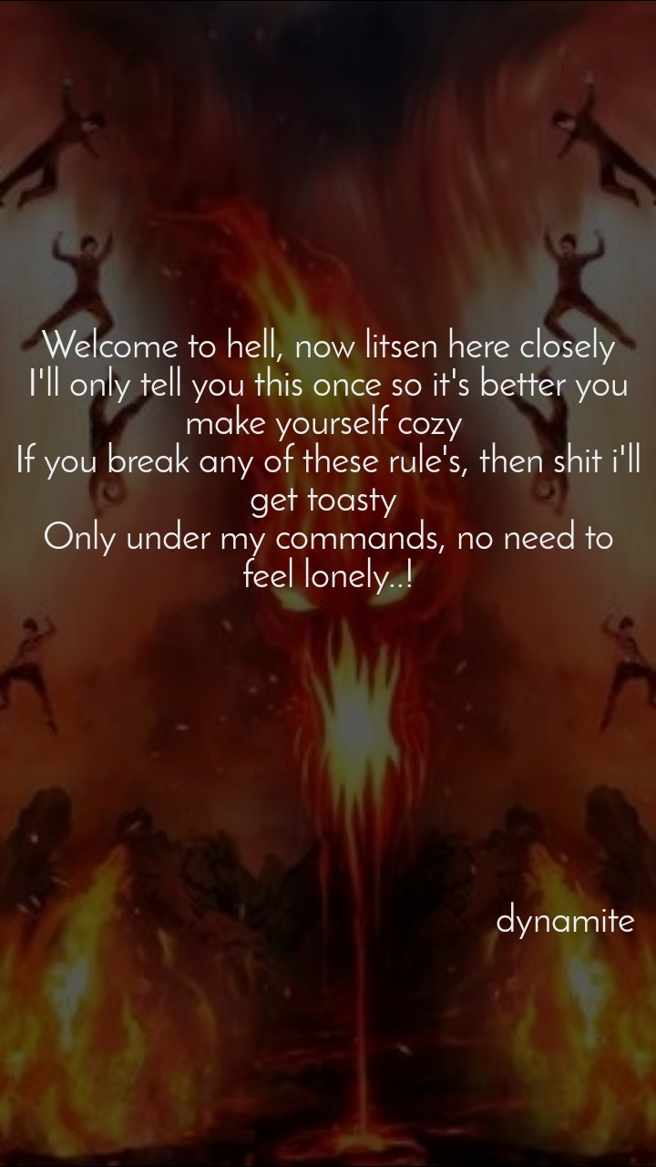 Welcome to hell, now litsen here closely I'll only tell you this once so it's better you make yourself cozy  If you break any of these rule's, then shit i'll get toasty  Only under my commands, no need to feel lonely..!                                                             dynamite
