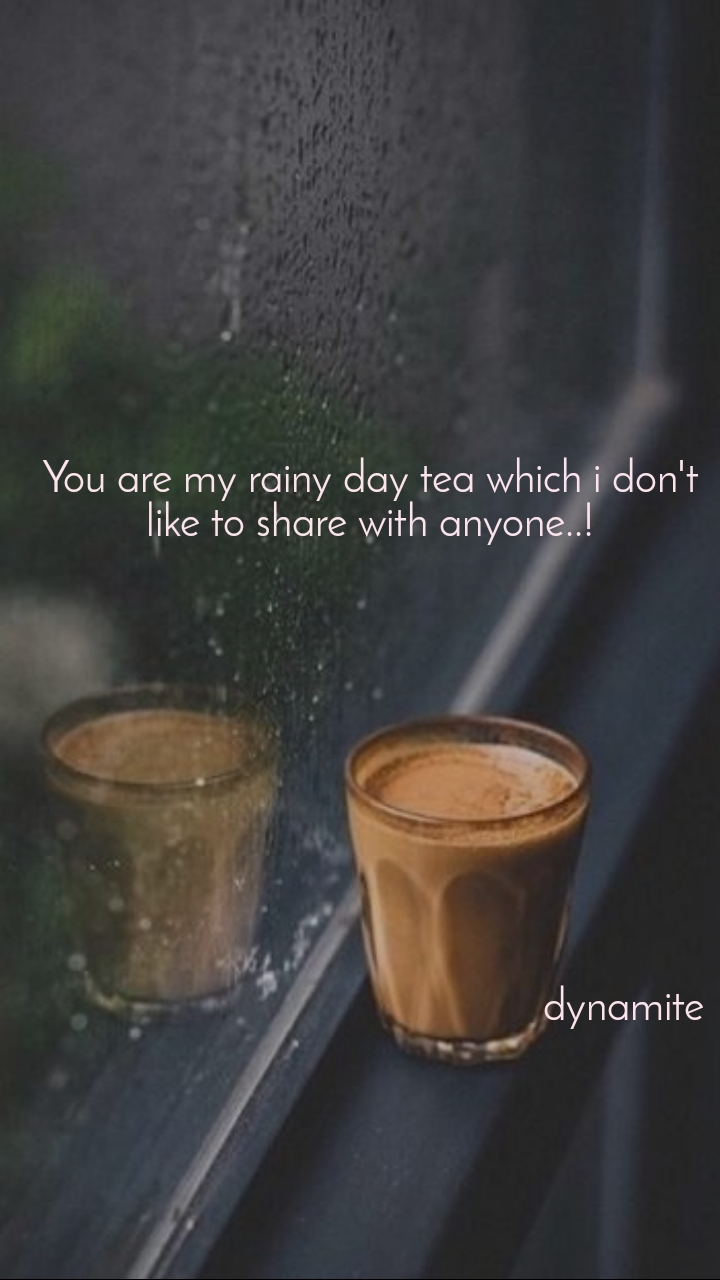 You are my rainy day tea which i don't like to share with anyone..!                                                          dynamite