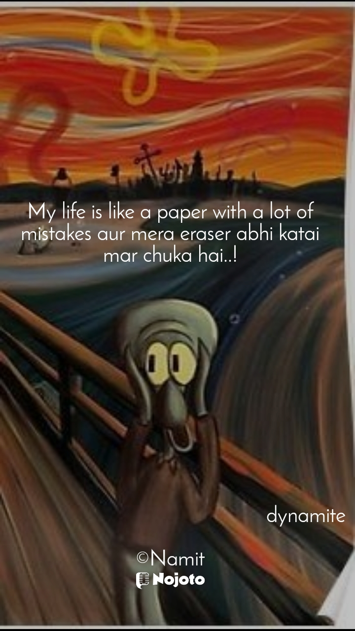 My life is like a paper with a lot of mistakes aur mera eraser abhi katai mar chuka hai..!                                                              dynamite  ©Namit