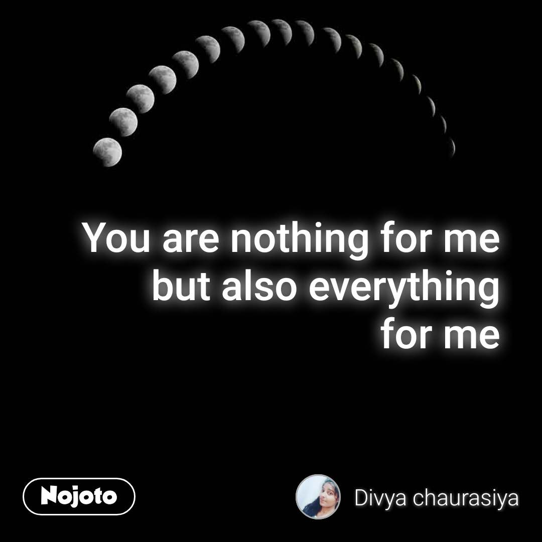 You are nothing for me but also everything for me