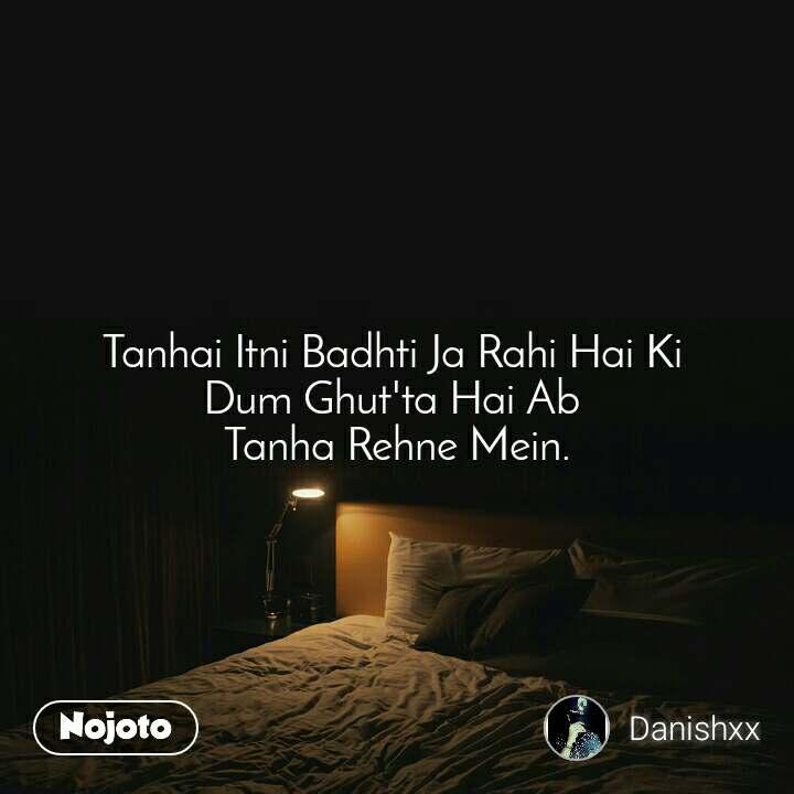 Tanhai Itni Badhti Ja Rahi Hai Ki  Dum Ghut'ta Hai Ab  Tanha Rehne Mein.