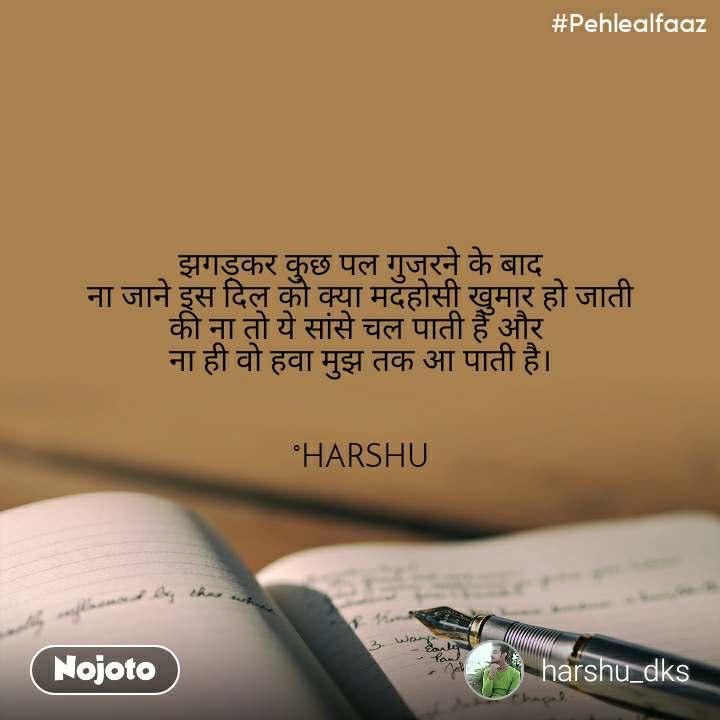 #Pehlealfaaz झगड़कर कुछ पल गुजरने के बाद ना जाने इस दिल को क्या मदहोसी खुमार हो जाती की ना तो ये सांसे चल पाती है और  ना ही वो हवा मुझ तक आ पाती है।   °HARSHU