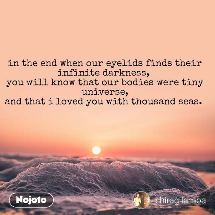 in the end when our eyelids finds their infinite darkness,  you will know that our bodies were tiny universe, and that i loved you with thousand seas.