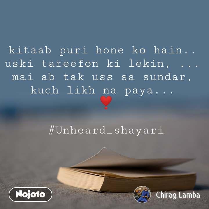 kitaab puri hone ko hain..  uski tareefon ki lekin, ...  mai ab tak uss sa sundar,  kuch likh na paya...  ❣️  #Unheard_shayari