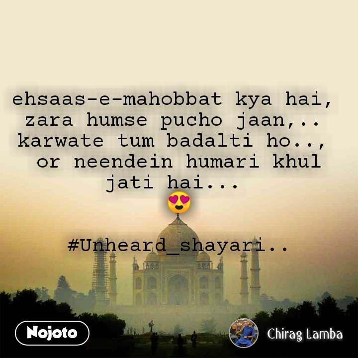 ehsaas-e-mahobbat kya hai,  zara humse pucho jaan,..  karwate tum badalti ho..,  or neendein humari khul jati hai...  😍  #Unheard_shayari..
