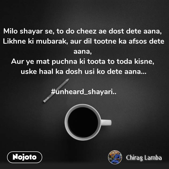 Milo shayar se, to do cheez ae dost dete aana,  Likhne ki mubarak, aur dil tootne ka afsos dete aana,  Aur ye mat puchna ki toota to toda kisne,  uske haal ka dosh usi ko dete aana...  #unheard_shayari..