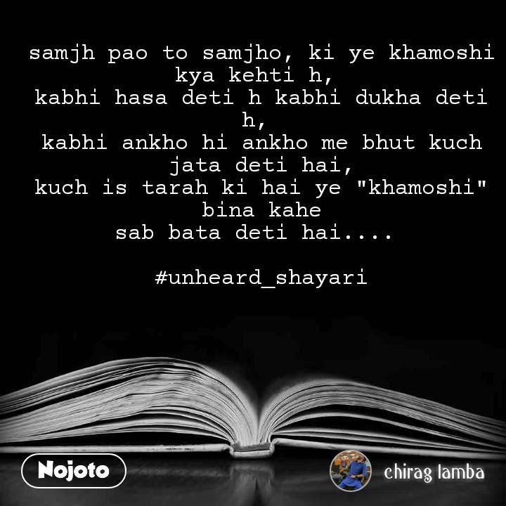 """samjh pao to samjho, ki ye khamoshi kya kehti h,  kabhi hasa deti h kabhi dukha deti h,  kabhi ankho hi ankho me bhut kuch jata deti hai, kuch is tarah ki hai ye """"khamoshi"""" bina kahe sab bata deti hai....   #unheard_shayari"""