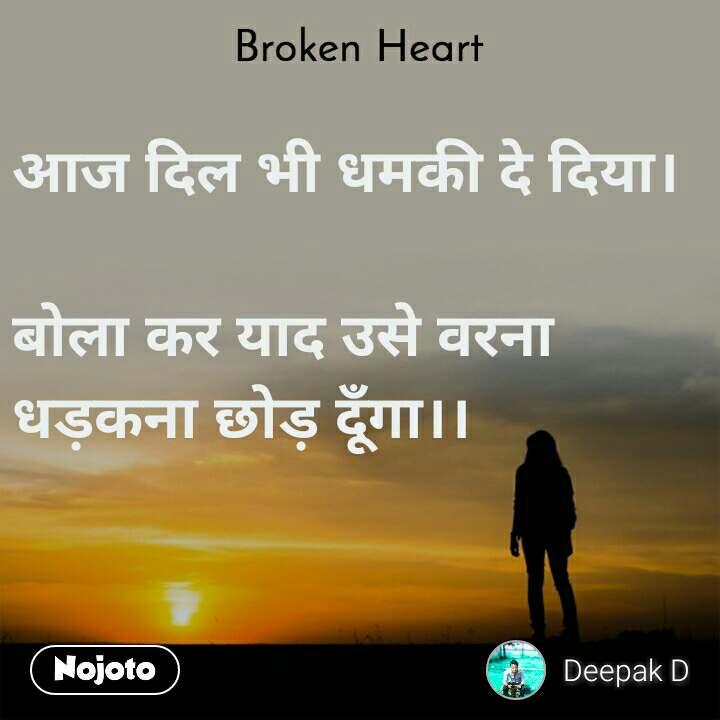 Broken heart आज दिल भी धमकी दे दिया।  बोला कर याद उसे वरना धड़कना छोड़ दूँगा।।