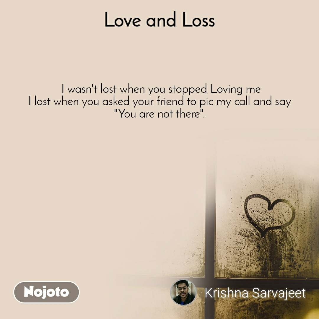 """Love and Loss  I wasn't lost when you stopped Loving me I lost when you asked your friend to pic my call and say  """"You are not there""""."""