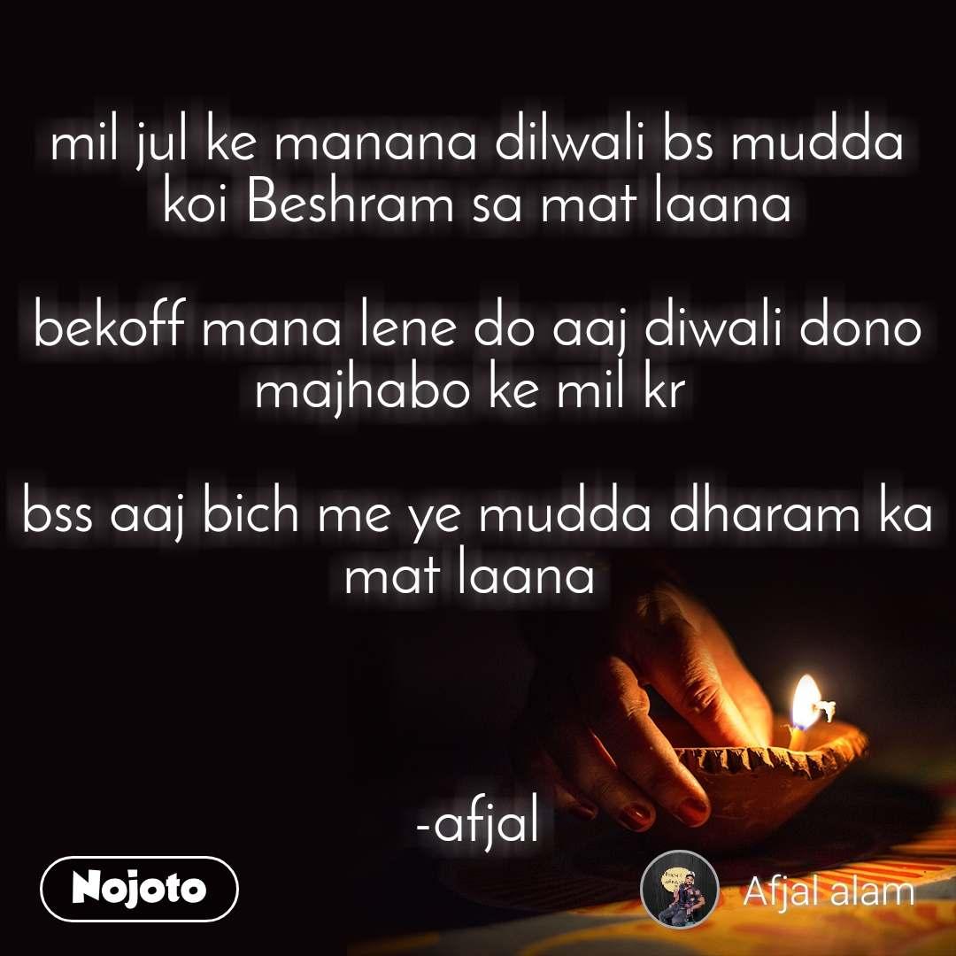 mil jul ke manana dilwali bs mudda koi Beshram sa mat laana  bekoff mana lene do aaj diwali dono majhabo ke mil kr   bss aaj bich me ye mudda dharam ka mat laana     -afjal