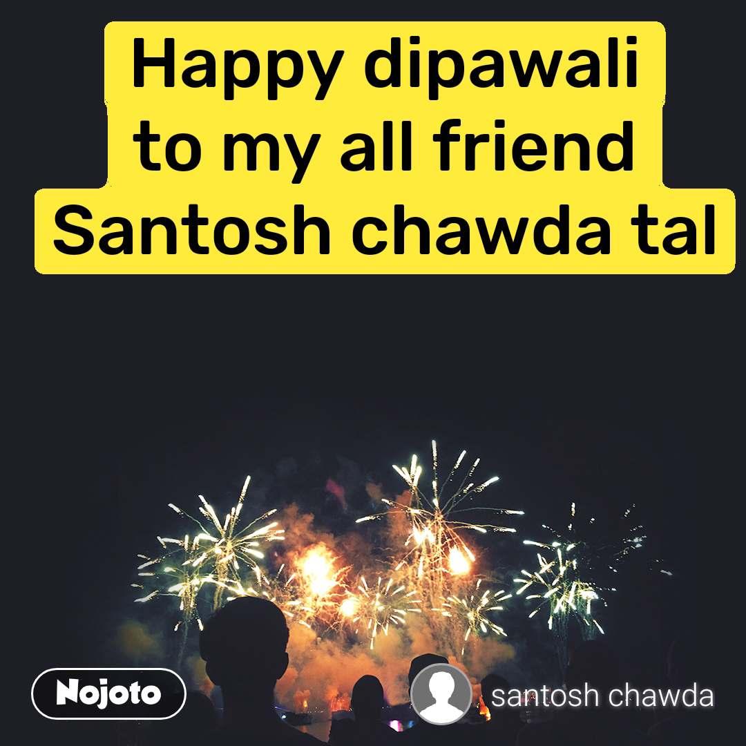 Happy dipawali to my all friend Santosh chawda tal